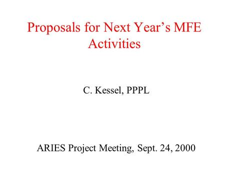 Proposals for Next Year's MFE Activities C. Kessel, PPPL ARIES Project Meeting, Sept. 24, 2000.