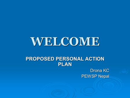 WELCOME PROPOSED PERSONAL ACTION PLAN Drona KC PEWSP Nepal.