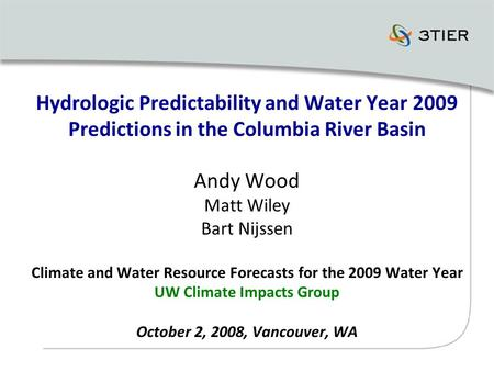 Hydrologic Predictability and Water Year 2009 Predictions in the Columbia River Basin Andy Wood Matt Wiley Bart Nijssen Climate and Water Resource Forecasts.