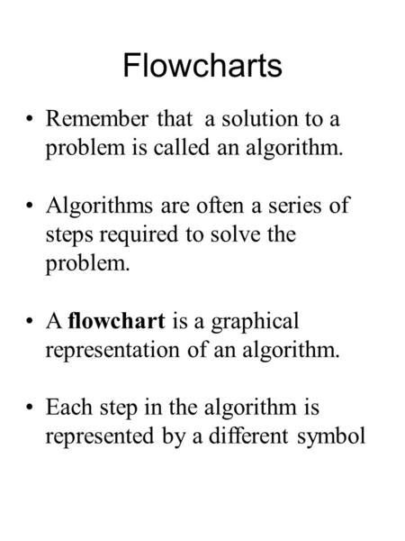 Flowcharts Remember that a solution to a problem is called an algorithm. Algorithms are often a series of steps required to solve the problem. A flowchart.