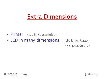 Extra Dimensions Primer (see S. Hossenfelder) LED in many dimensions JLH, Lillie, Rizzo hep-ph/0503178 SUSY05 DurhamJ. Hewett.