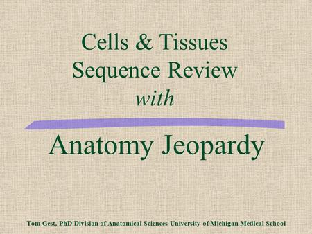 Anatomy Jeopardy Tom Gest, PhD Division of Anatomical Sciences University of Michigan Medical School Cells & Tissues Sequence Review with.