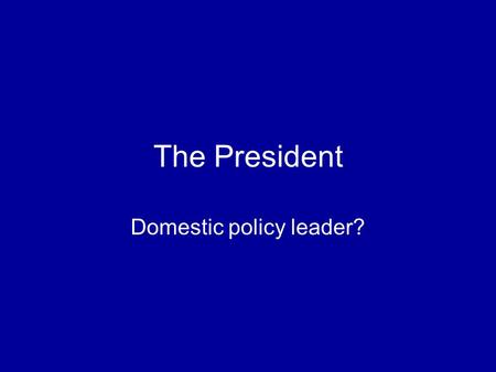 The President Domestic policy leader?. How does the president get the policies he wants? Designing a program Working with Congress Implementation in the.