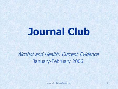 Www.alcoholandhealth.org1 Journal Club Alcohol and Health: Current Evidence January-February 2006.
