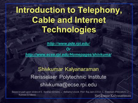 Shivkumar Kalyanaraman Rensselaer Polytechnic Institute 1 Introduction to Telephony, Cable <strong>and</strong> Internet Technologies Based <strong>in</strong> part upon slides of S. Keshav.