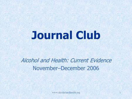 Www.alcoholandhealth.org1 Journal Club Alcohol and Health: Current Evidence November–December 2006.