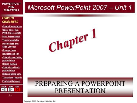Copyright 2007, Paradigm Publishing Inc. POWERPOINT 2007 CHAPTER 1 BACKNEXTEND 1-1 LINKS TO OBJECTIVES Create Presentation Open, Save, Run, Print, Close,Delete.