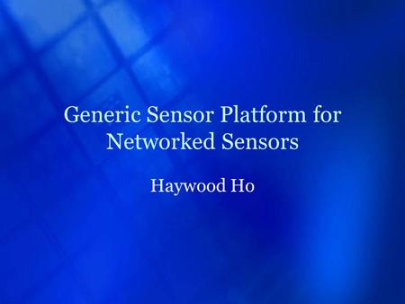 Generic Sensor Platform for Networked Sensors Haywood Ho.