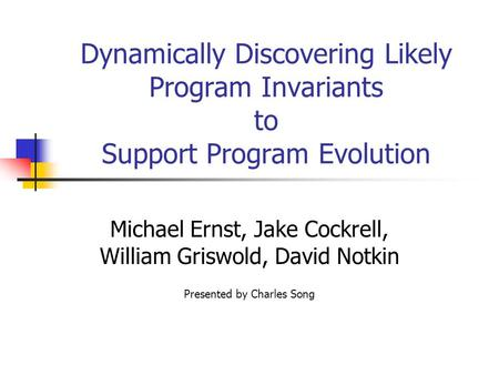 Dynamically Discovering Likely Program Invariants to Support Program Evolution Michael Ernst, Jake Cockrell, William Griswold, David Notkin Presented by.