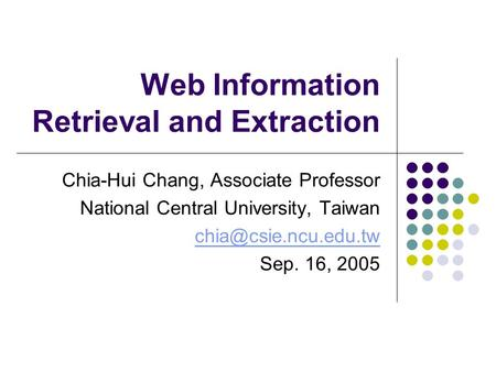 Web Information Retrieval and Extraction Chia-Hui Chang, Associate Professor National Central University, Taiwan Sep. 16, 2005.
