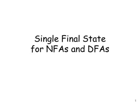 1 Single Final State for NFAs and DFAs. 2 Observation Any Finite Automaton (NFA or DFA) can be converted to an equivalent NFA with a single final state.
