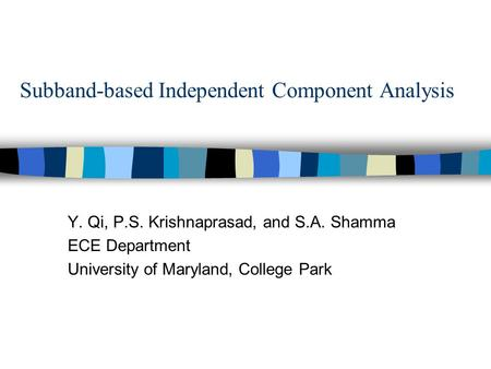 Subband-based Independent Component Analysis Y. Qi, P.S. Krishnaprasad, and S.A. Shamma ECE Department University of Maryland, College Park.
