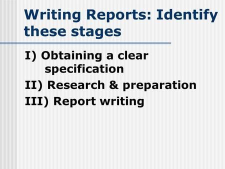 Writing Reports: Identify these stages I) Obtaining a clear specification II) Research & preparation III) Report writing.