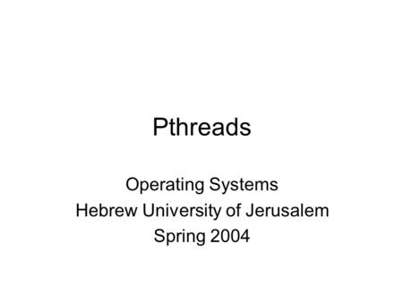 Pthreads Operating Systems Hebrew University of Jerusalem Spring 2004.