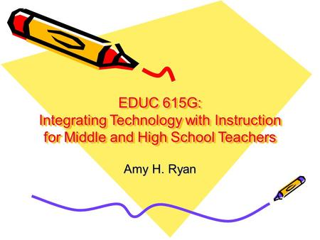 EDUC 615G: Integrating Technology with Instruction for Middle and High School Teachers Amy H. Ryan.