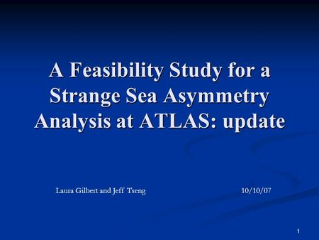 1 A Feasibility Study for a Strange Sea Asymmetry Analysis at ATLAS: update Laura Gilbert and Jeff Tseng 10/10/07.