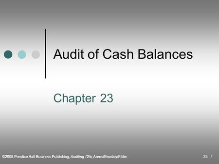 ©2008 Prentice Hall Business Publishing, Auditing 12/e, Arens/Beasley/Elder 23 - 1 Audit of Cash Balances Chapter 23.