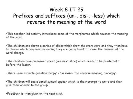 Week 8 IT 29 Prefixes and suffixes (un-, dis-, -less) which reverse the meaning of the word This teacher led activity introduces some of the morphemes.
