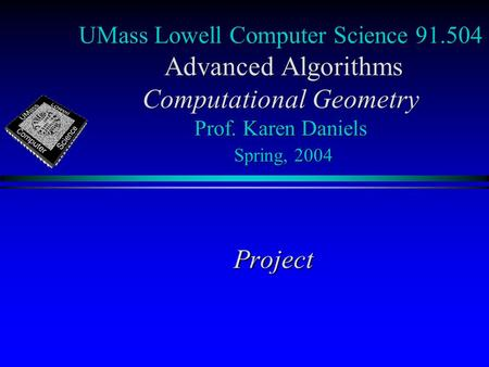 UMass Lowell Computer Science 91.504 Advanced Algorithms Computational Geometry Prof. Karen Daniels Spring, 2004 Project.