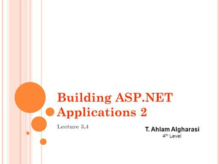 Building ASP.NET Applications 2 Lecture 3,4 T. Ahlam Algharasi 4 th Level.