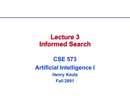 Lecture 3 Informed Search CSE 573 Artificial Intelligence I Henry Kautz Fall 2001.