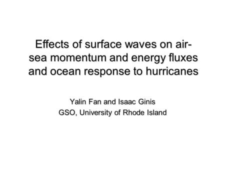 Yalin Fan and Isaac Ginis GSO, University of Rhode Island Effects of surface waves on air- sea momentum and energy fluxes and ocean response to hurricanes.