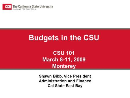 Budgets in the CSU CSU 101 March 8-11, 2009 Monterey Shawn Bibb, Vice President Administration and Finance Cal State East Bay.