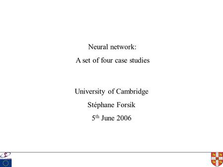 University of Cambridge Stéphane Forsik 5 th June 2006 Neural network: A set of four case studies.