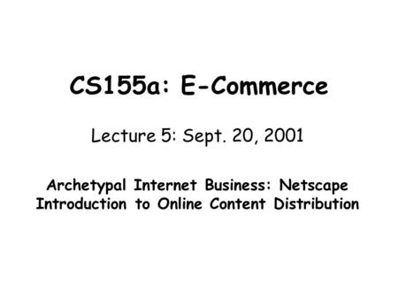 CS155a: E-Commerce Lecture 5: Sept. 20, 2001 Archetypal Internet Business: Netscape Introduction to Online Content Distribution.