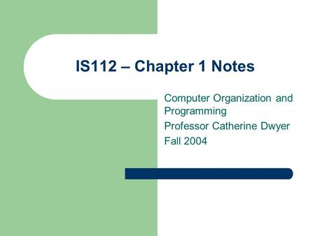 IS112 – Chapter 1 Notes Computer Organization and Programming Professor Catherine Dwyer Fall 2004.