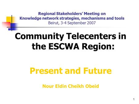 1 Regional Stakeholders' Meeting on Knowledge network strategies, mechanisms and tools Beirut, 3-4 September 2007 Community Telecenters in the ESCWA Region: