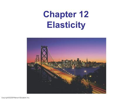 Copyright © 2009 Pearson Education, Inc. Chapter 12 Elasticity.