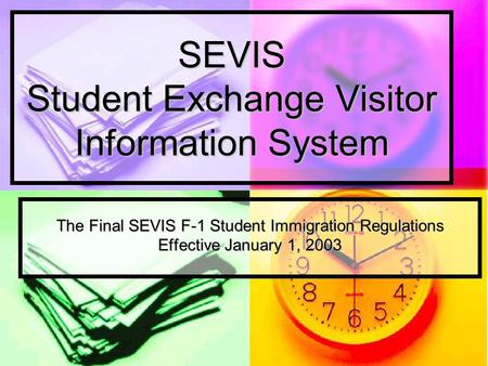 SEVIS Student Exchange Visitor Information System The Final SEVIS F-1 Student Immigration Regulations Effective January 1, 2003.