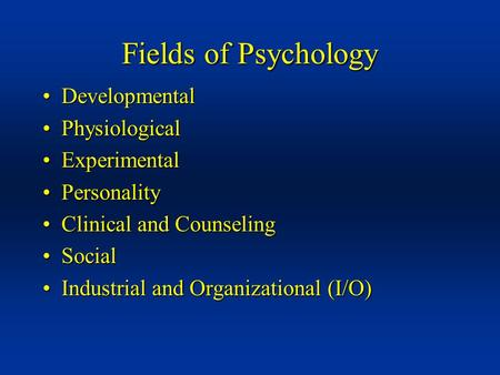 Fields of Psychology DevelopmentalDevelopmental PhysiologicalPhysiological ExperimentalExperimental PersonalityPersonality Clinical and CounselingClinical.