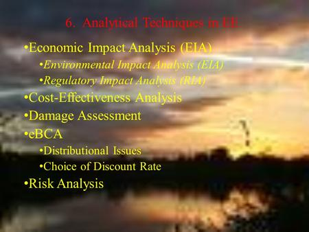 6. Analytical Techniques in EE Economic Impact Analysis (EIA) Environmental Impact Analysis (EIA) Regulatory Impact Analysis (RIA) Cost-Effectiveness Analysis.