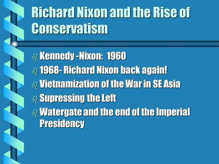 Richard Nixon and the Rise of Conservatism b Kennedy -Nixon: 1960 b 1968- Richard Nixon back again! b Vietnamization of the War in SE Asia b Supressing.
