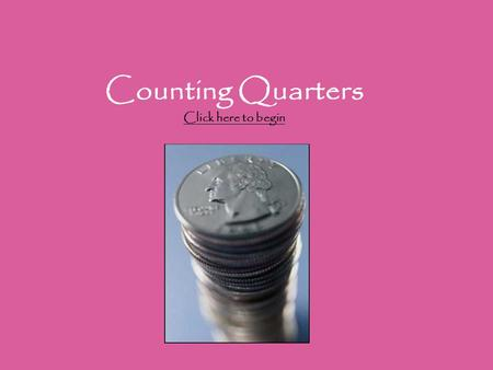 Counting Quarters Click here to begin Click here to begin.