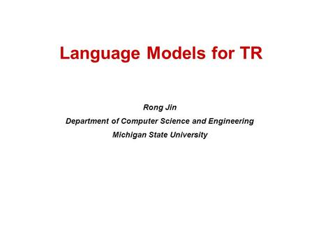Language Models for TR Rong Jin Department of Computer Science and Engineering Michigan State University.