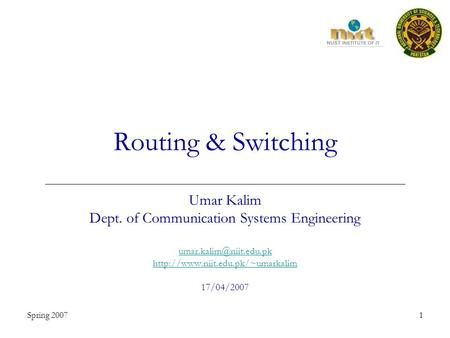 Spring 20071 Routing & Switching Umar Kalim Dept. of Communication Systems Engineering  17/04/2007.