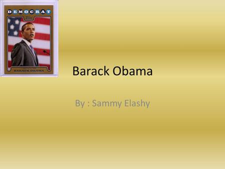 Barack Obama By : Sammy Elashy Facts Born August 4, 1961 Before Obama was president, he worked as a community Organizer. He has a half sister and six.