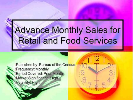 Advance Monthly Sales for Retail and Food Services  Published by: Bureau of the Census  Frequency: Monthly  Period Covered: Prior Month  Market Significance: