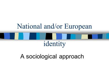 National and/or European identity A sociological approach.