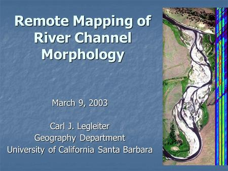 Remote Mapping of River Channel Morphology March 9, 2003 Carl J. Legleiter Geography Department University of California Santa Barbara.