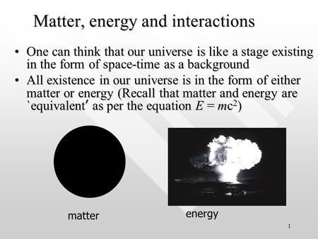 1 <strong>Matter</strong>, energy and interactions One can think that our universe <strong>is</strong> like a stage existing in the form of space-time as a backgroundOne can think that.