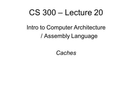 CS 300 – Lecture 20 Intro to Computer Architecture / Assembly Language Caches.