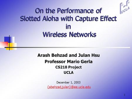 1 On the Performance of Slotted Aloha with Capture Effect in Wireless Networks Arash Behzad and Julan Hsu Professor Mario Gerla CS218 Project UCLA December.