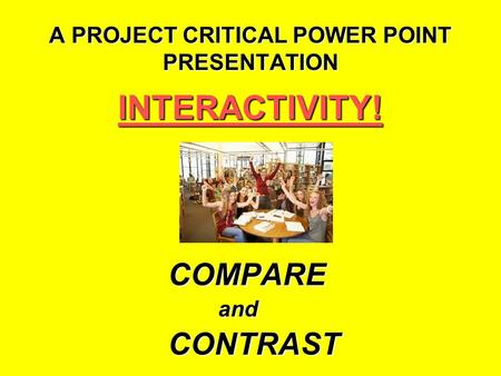 A PROJECT CRITICAL POWER POINT PRESENTATION INTERACTIVITY!COMPAREandCONTRAST.