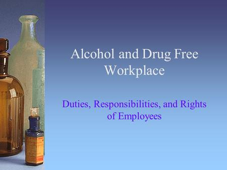 Alcohol and Drug Free Workplace Duties, Responsibilities, and Rights of Employees.
