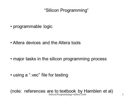 "Silicon Programming--Altera Tools1 ""Silicon Programming"" programmable logic Altera devices and the Altera tools major tasks in the silicon programming."