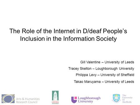 The Role of the Internet in D/deaf People's Inclusion in the Information Society Gill Valentine – University of Leeds Tracey Skelton – Loughborough University.